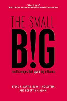 The small BIG: How the Smallest Changes Make the Biggest Difference  by  Robert B. Cialdini