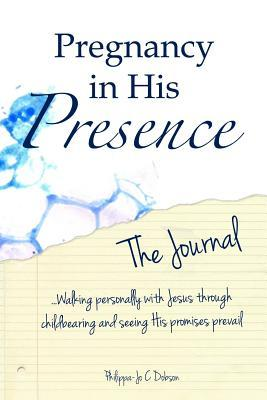 Pregnancy in His Presence - The Journal Mrs Philippa-Jo C. Dobson
