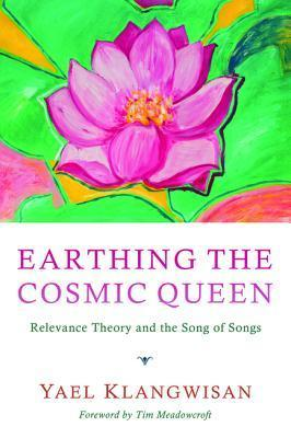 Earthing the Cosmic Queen: Relevance Theory and the Song of Songs  by  Yael Klangwisan
