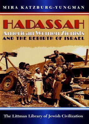 Hadassah: American Women Zionists and the Rebirth of Israel  by  Mira Katzburg-Yungman