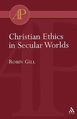 Christian Ethics in Secular Worlds  by  Robin Gill