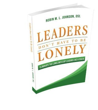 Leaders Dont Have to Be Lonely: Eliminate the Loneliness Leading Like a Coach by Robin M.L. Johnson