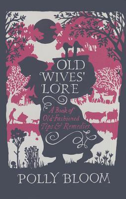 Old Wives Lore: A Book of Old-Fashioned Tips and Remedies  by  Polly Bloom