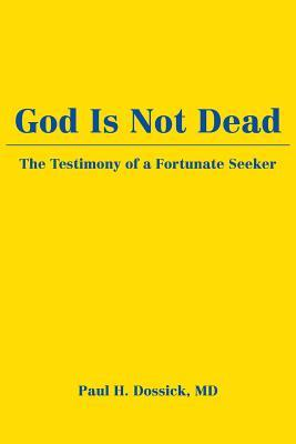 God Is Not Dead: The Testimony of a Fortunate Seeker  by  Paul H. Dossick