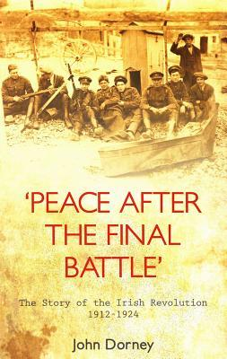 Peace After the Final Battle: The Story of the Irish Revolution 1912-1924 John  Dorney