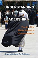 Understanding Shiite Leadership: The Art of the Middle Ground in Iran and Lebanon Shaul Mishal