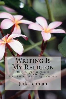Writing Is My Religion: How the Writing Process Can Work for You Jack Lehman