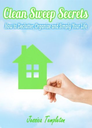 Clean Sweep Secrets: How to Declutter, Organize and Simplify Your Life Jessica Templeton