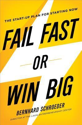 Fail Fast or Win Big: The Start-Up Plan for Starting Now Bernhard Schroeder