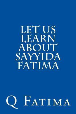 Let Us Learn about Sayyida Fatima  by  Q. Fatima