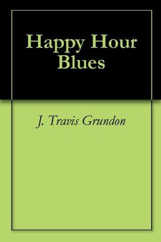 Happy Hour Blues  by  J. Travis Grundon