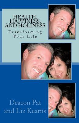 Health, Happiness, and Holiness: A Practical Guide for Transforming Your Life  by  Deacon Pat Kearns
