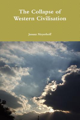 The Collapse of Western Civilisation Janusz Meyerhoff