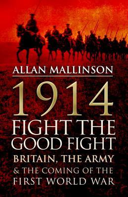 1914: Fight The Good Fight: Britain, the Army & the Coming of the First World War Allan Mallinson