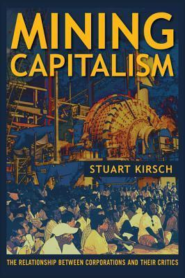 Mining Capitalism: The Relationship Between Corporations and Their Critics Stuart Kirsch