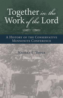 Together in the Work of the Lord: A History of the Conservative Mennonite Conference  by  Nathan E. Yoder