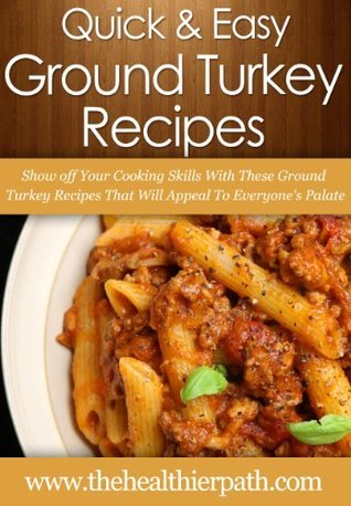 Ground Turkey Recipes: Show off Your Cooking Skills With These Ground Turkey Recipes That Will Appeal To Everyones Palate. Mary Miller