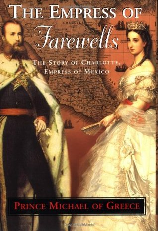 The Empress of Farewells: The Story of Charlotte, Empress of Mexico  by  Prince Michael of Greece