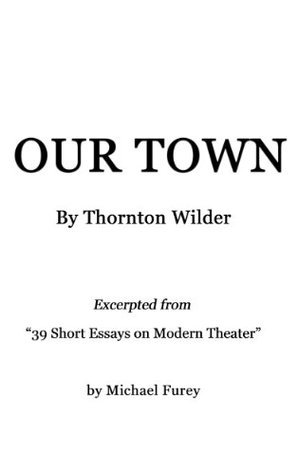 Our Town  by  Thornton Wilder (39 Short Essays on Modern Theater) by Michael Furey