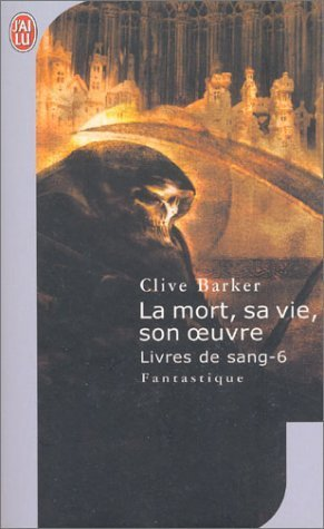 La Mort, sa vie, son oeuvre (Livres de Sang #6)  by  Clive Barker