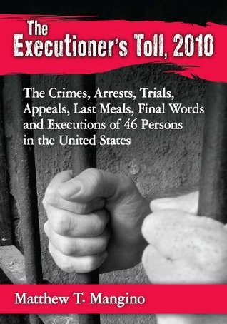 The Executioners Toll, 2010: The Crimes, Arrests, Trials, Appeals, Last Meals, Final Words and Executions of 46 Persons in the United States Matthew T.  Mangino