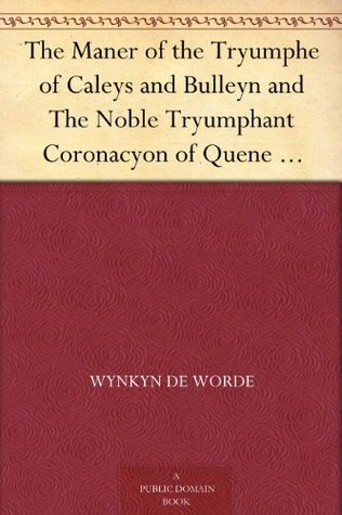 The Maner of the Tryumphe of Caleys and Bulleyn and The Noble Tryumphant Coronacyon of Quene Anne, Wyfe unto the Most Noble Kynge Henry VIII Wynkyn De Worde