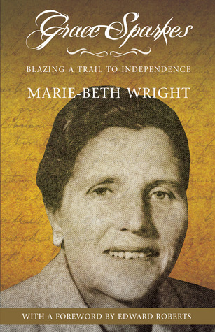 Grace Sparkes: Blazing a Trail to Independence  by  Marie-Beth Wright