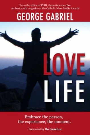Love Life: Embrace the person, the experience, the moment  by  George Tolentino Gabriel