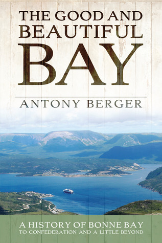 The Good and Beautiful Bay: A History of Bonne Bay to Confederation and a Little Beyond  by  Antony Berger
