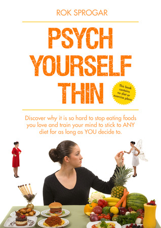 Psych Yourself Thin: Train your mind to stick to ANY diet for as long as YOU decide to Rok Sprogar