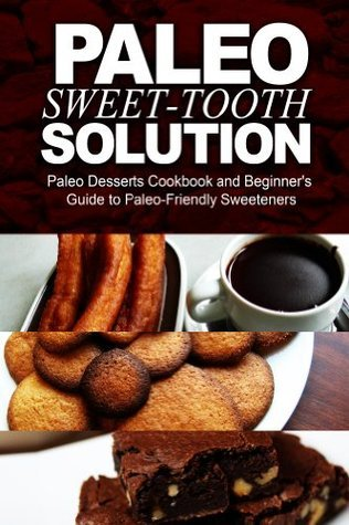 Paleo Sweet-Tooth Solution: Paleo Desserts Cookbook and beginners guide to Paleo friendly sweeteners  by  Paleo Power