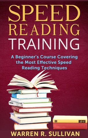 Speed Reading Training: A Beginners Course Covering the Most Effective Speed Reading Techniques Warren R. Sullivan
