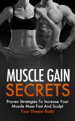 Muscle Gain Secrets - Proven Strategies To Increase Your Muscle Mass Fast And Sculpt Your Dream Body Arnold Williams