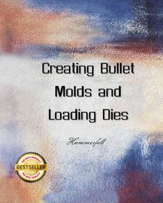 Creating Bullet Molds and Loading Dies  by  Richard Hammerfell