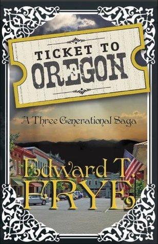 Ticket To Oregon: A Three Generational Saga Edward T. Frye
