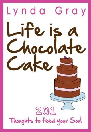 Life is a Chocolate Cake 201 Thoughts to feed your soul. (Life is a Chocolate Cake Series Book I) Lynda Gray
