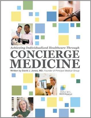 Achieving Individualized Healthcare Through Concierge Medicine  by  David J. Jones