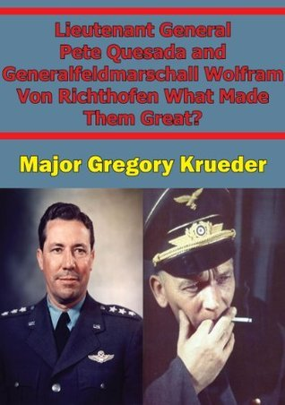 Lieutenant General Pete Quesada and Generalfeldmarschall Wolfram Von Richthofen What Made Them Great?  by  Pickle Partners Publishing