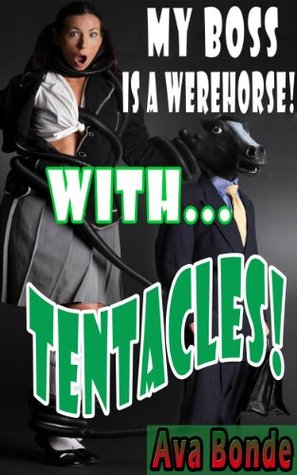 My Boss is a WereHorse With... TENTACLES! (A Paranormal BBW and the Billionaire Shapeshifter Erotic Comedy Parody, With Vacuum Tube Tentacles)  by  Ava Bonde