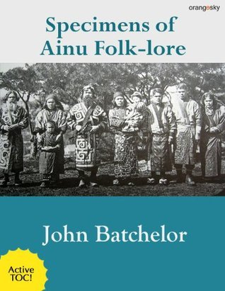 Specimens of Ainu Folklore (with active TOC and footnotes)  by  John Batchelor