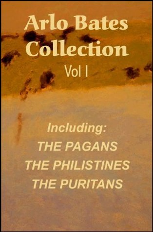 Arlo Bates Collection Vol I: THE PAGANS, THE PHILISTINES, THE PURITANS  by  Arlo Bates