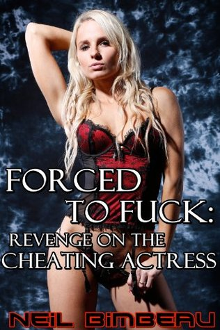 Forced to Fuck: Revenge on the Cheating Actress  by  Neil Bimbeau