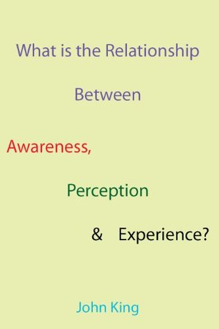 What is the Relationship Between Awareness, Perception & Experience?  by  John King