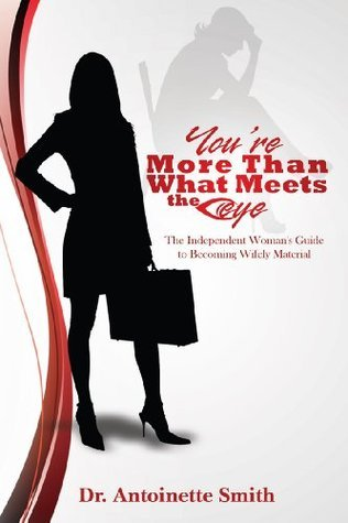 Youre More Than What Meets The Eye The Independent Womans Guide To Becoming Wifely Material Antoinette Smith