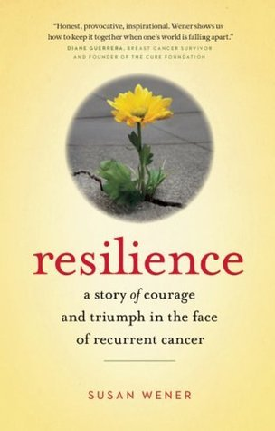 Resilience: A Story of Courage and Triumph in the Face of Recurrent Cancer Susan  Wener