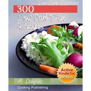 Low Carb Cookbook - 300 Low Carb Diet And Healthy Recipes (Cooking eBook with Easy Navigation) + Free PDF  by  A. Douglas