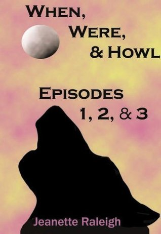When, Were, & Howl: Episodes 1, 2 & 3 Jeanette Raleigh