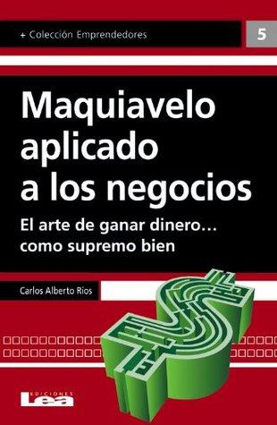Maquiavelo aplicado a los negocios  by  Carlos Alberto Ríos