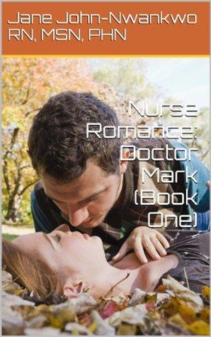 Nurse Romance: Doctor Mark (Book One) (Nurses Romance)  by  Jane John-Nwankwo
