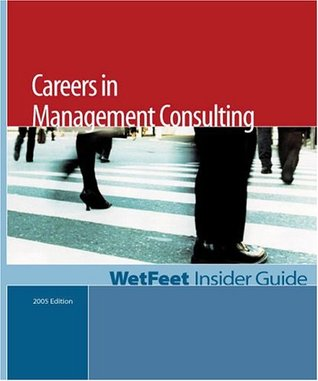 Careers in Management Consulting, 2005 Edition: Wetfeet Insider Guide  by  Wetfeet.Com